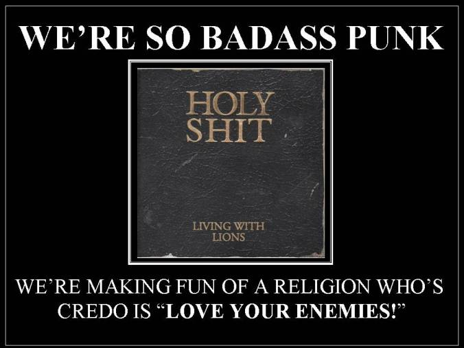 "We so badaas punk we're making fun of a religion who'e credo is ""Love Your Enenies."""
